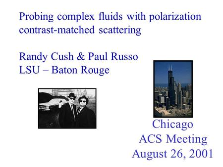 Probing complex fluids with polarization contrast-matched scattering Randy Cush & Paul Russo LSU – Baton Rouge Chicago ACS Meeting August 26, 2001.