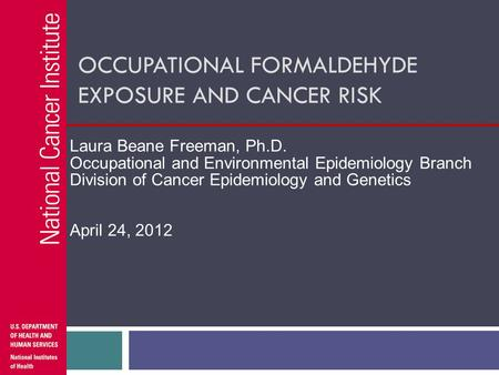 OCCUPATIONAL FORMALDEHYDE EXPOSURE AND CANCER RISK Laura Beane Freeman, Ph.D. Occupational and Environmental Epidemiology Branch Division of Cancer Epidemiology.
