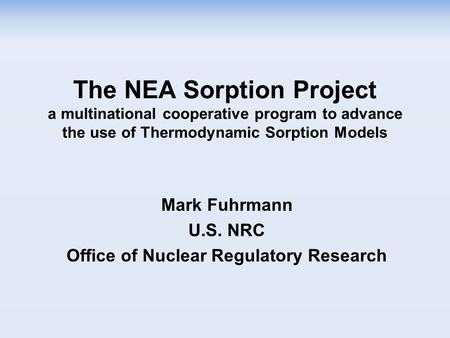 The NEA Sorption Project a multinational cooperative program to advance the use of Thermodynamic Sorption Models Mark Fuhrmann U.S. NRC Office of Nuclear.