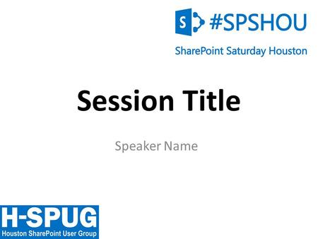 0 Session Title Speaker Name. 1 Welcome to SharePoint Saturday Houston Please turn off all electronic devices or set them to vibrate. If you must take.