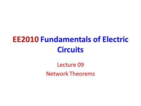 EE2010 Fundamentals of Electric Circuits Lecture 09 Network Theorems.