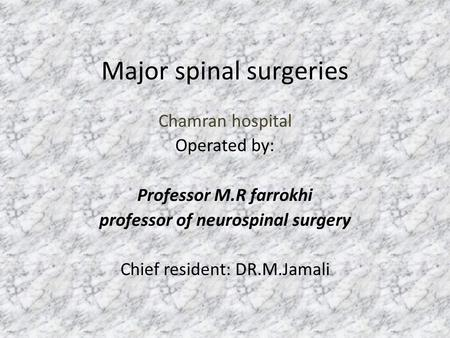 Major spinal surgeries Chamran hospital Operated by: Professor M.R farrokhi professor of neurospinal surgery Chief resident: DR.M.Jamali.