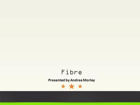 Fibre Presented by Andrea Morley. Melodie Champion Andrea Morley MEET YOUR PRESENTERS!