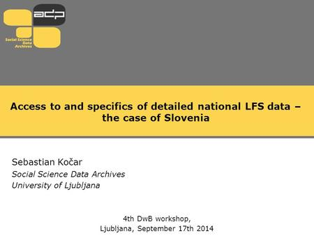Access to and specifics of detailed national LFS data – the case of Slovenia Sebastian Kočar Social Science Data Archives University of Ljubljana 4th DwB.