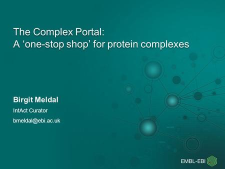 The Complex Portal: A 'one-stop shop' for protein complexes Birgit Meldal IntAct Curator