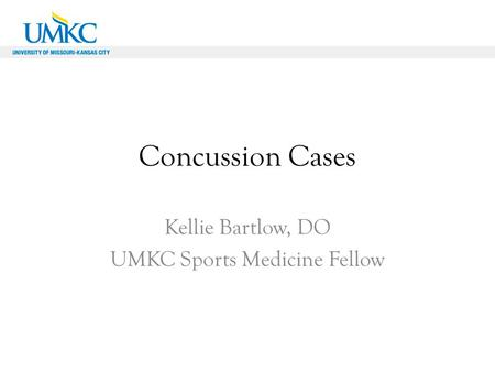 Concussion Cases Kellie Bartlow, DO UMKC Sports Medicine Fellow.