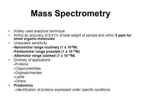 Mass Spectrometry Widely used analytical technique Within an accuracy of 0.01% of total weight of sample and within 5 ppm for small organic molecules Unequaled.