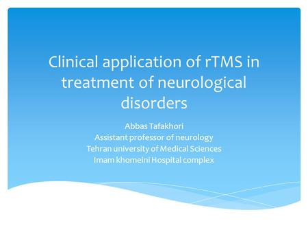 Clinical application of rTMS in treatment of neurological disorders Abbas Tafakhori Assistant professor of neurology Tehran university of Medical Sciences.