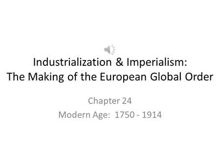 Industrialization & Imperialism: The Making of the European Global Order Chapter 24 Modern Age: 1750 - 1914.