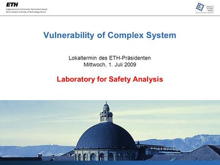 Vulnerability of Complex System Lokaltermin des ETH-Präsidenten Mittwoch, 1. Juli 2009 Laboratory for Safety Analysis.