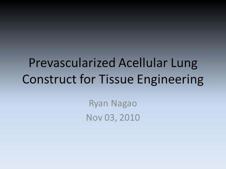 Prevascularized Acellular Lung Construct for Tissue Engineering Ryan Nagao Nov 03, 2010.