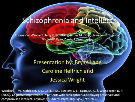 Schizophrenia and Intellect Presentation by: Bryan Lang Caroline Helfrich and Jessica Wright Thomas W. Weickert, Terry E. Goldberg, James M. Gold, Llewellen.