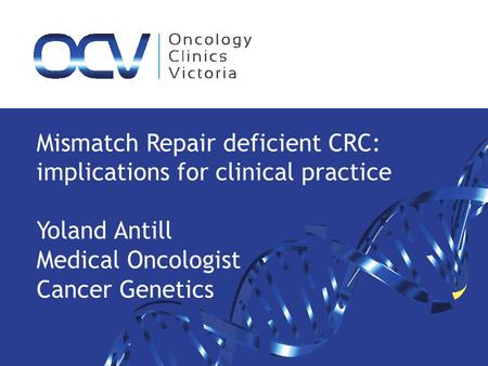 Mismatch Repair deficient CRC: implications for clinical practice Yoland Antill Medical Oncologist Cancer Genetics.