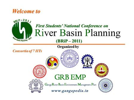 First Students' National Conference on River Basin Planning Welcome to (BRiP – 2011) Organized by Consortia of 7 IITs.
