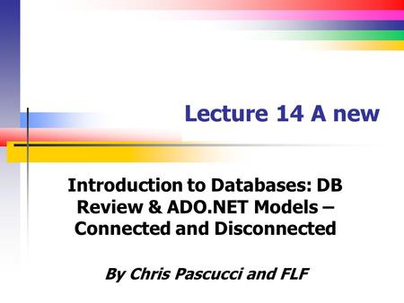 Lecture 14 A new Introduction to Databases: DB Review & ADO.NET Models – Connected and Disconnected By Chris Pascucci and FLF.