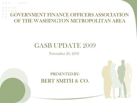 PRESENTED BY: BERT SMITH & CO. GOVERNMENT FINANCE OFFICERS ASSOCIATION OF THE WASHINGTON METROPOLITAN AREA GASB UPDATE 2009 November 20, 2009.