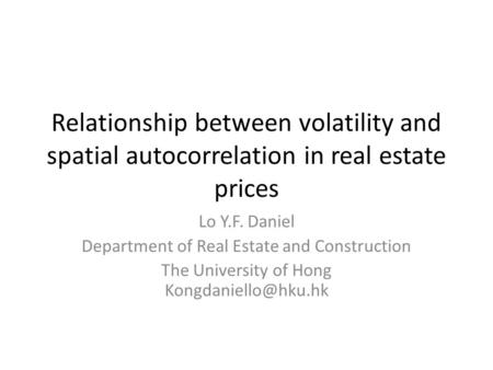 Relationship between volatility and spatial autocorrelation in real estate prices Lo Y.F. Daniel Department of Real Estate and Construction The University.