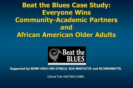 Beat the Blues Case Study: Everyone Wins Community-Academic Partners and African American Older Adults Supported by NIMH #RO1 MH 079814, R24 MH074779 and.