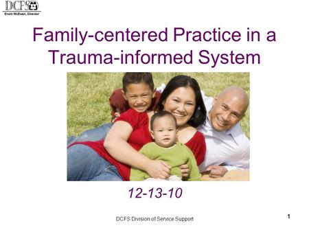 DCFS Division of Service Support 11 Family-centered Practice in a Trauma-informed System 12-13-10 1.