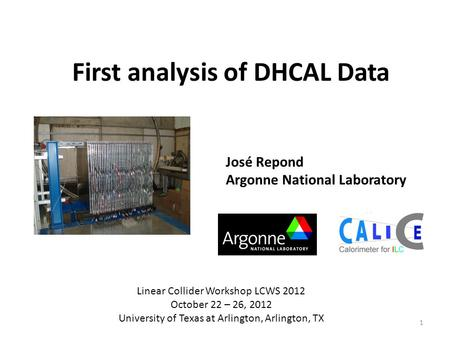 First analysis of DHCAL Data José Repond Argonne National Laboratory Linear Collider Workshop LCWS 2012 October 22 – 26, 2012 University of Texas at Arlington,