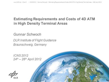 Estimating Requirements and Costs of 4D ATM in High Density Terminal Areas Gunnar Schwoch DLR Institute of Flight Guidance Braunschweig, Germany ICNS 2012.