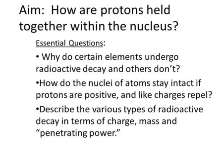 Aim: How are protons held together within the nucleus? Essential Questions : Why do certain elements undergo radioactive decay and others don't? How do.