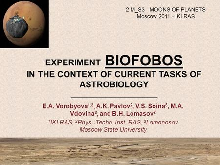 EXPERIMENT BIOFOBOS IN THE CONTEXT OF CURRENT TASKS OF ASTROBIOLOGY _____________________ E.A. Vorobyova 1,3, A.K. Pavlov 2, V.S. Soina 3, M.A. Vdovina.