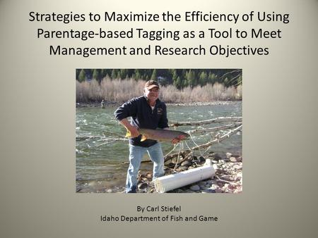 Strategies to Maximize the Efficiency of Using Parentage-based Tagging as a Tool to Meet Management and Research Objectives By Carl Stiefel Idaho Department.