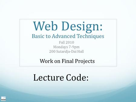Web Design: Basic to Advanced Techniques Fall 2010 Mondays 7-9pm 200 Sutardja-Dai Hall Work on Final Projects Lecture Code: