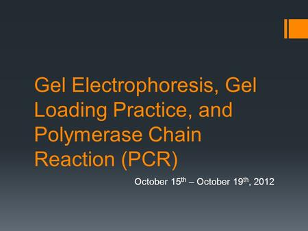 Gel Electrophoresis, Gel Loading Practice, and Polymerase Chain Reaction (PCR) October 15 th – October 19 th, 2012.