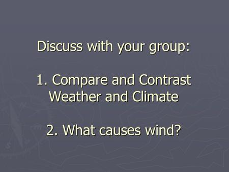 Discuss with your group: 1. Compare and Contrast Weather and Climate 2
