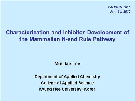 Characterization and Inhibitor Development of the Mammalian N-end Rule Pathway PACCON 2013 Jan. 24, 2013 Min Jae Lee Department of Applied Chemistry College.