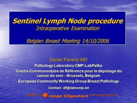 Sentinel Lymph Node procedure Intraoperative Examination Belgian Breast Meeting 14/10/2006 Daniel Faverly MD Pathology Laboratory CMP-LabPatho Centre Communautaire.