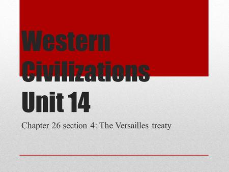 Western Civilizations Unit 14 Chapter 26 section 4: The Versailles treaty.