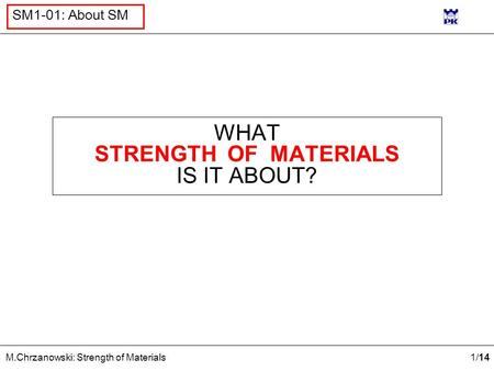 1 /14 M.Chrzanowski: Strength of Materials SM1-01: About SM WHAT STRENGTH OF MATERIALS IS IT ABOUT?