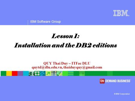 ® IBM Software Group © IBM Corporation QUY Thai Duy – ITFac DLU  Lesson 1: Installation and the DB2 editions.