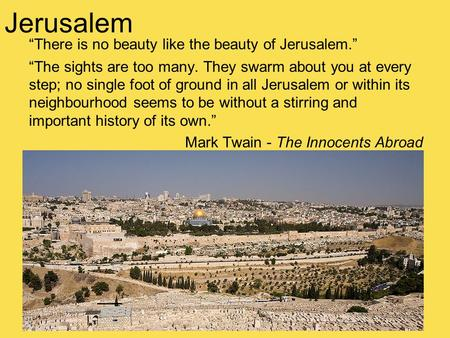 """There is no beauty like the beauty of Jerusalem."" ""The sights are too many. They swarm about you at every step; no single foot of ground in all Jerusalem."