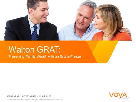 Do not put content on the brand signature area ©2014 Voya Services Company. All rights reserved. CN0830-12155-0916 Walton GRAT: Preserving Family Wealth.