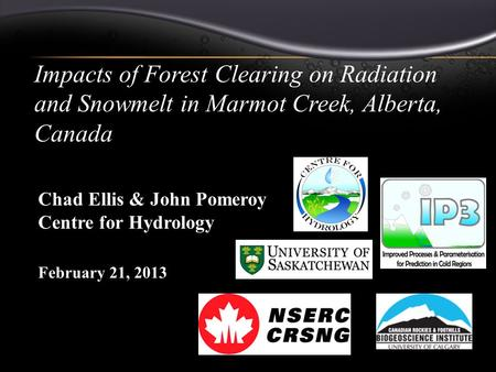 Impacts of Forest Clearing on Radiation and Snowmelt in Marmot Creek, Alberta, Canada February 21, 2013 Chad R. Ellis Chad Ellis & John Pomeroy Centre.