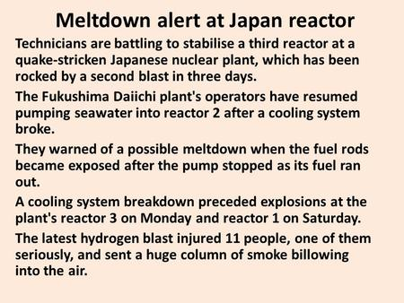 Meltdown alert at Japan reactor Technicians are battling to stabilise a third reactor at a quake-stricken Japanese nuclear plant, which has been rocked.