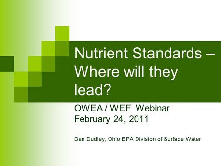 Nutrient Standards – Where will they lead? OWEA / WEF Webinar February 24, 2011 Dan Dudley, Ohio EPA Division of Surface Water.