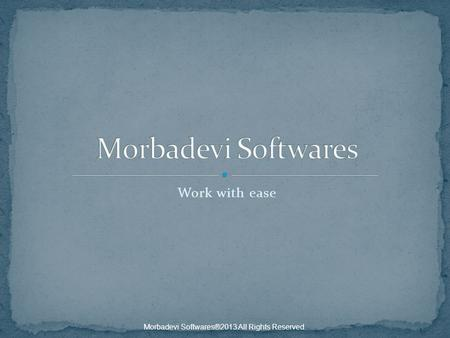 Work with ease Morbadevi Softwares®2013 All Rights Reserved.