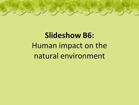 Slideshow B6: Human impact on the natural environment.