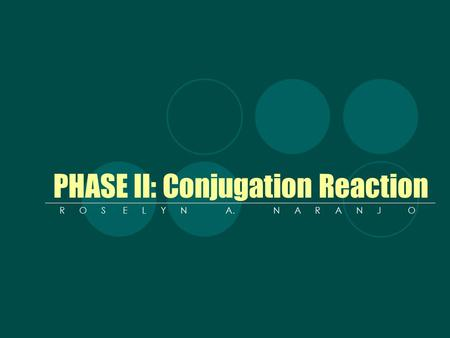 PHASE II: Conjugation Reaction R O S E L Y N A. N A R A N J O.