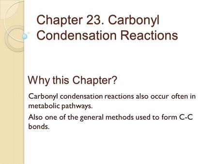 Chapter 23. Carbonyl Condensation Reactions Why this Chapter? Carbonyl condensation reactions also occur often in metabolic pathways. Also one of the general.