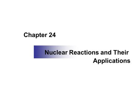 Chapter 24 Nuclear Reactions and Their Applications.