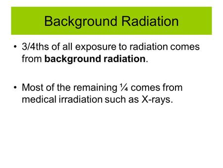 Background Radiation 3/4ths of all exposure to radiation comes from background radiation. Most of the remaining ¼ comes from medical irradiation such as.