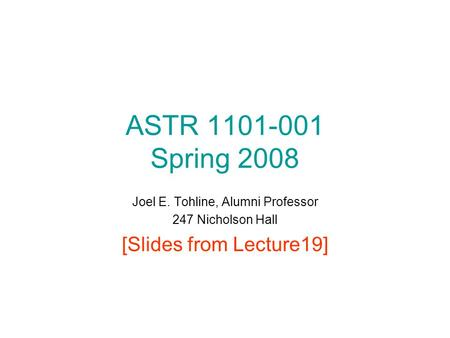 ASTR 1101-001 Spring 2008 Joel E. Tohline, Alumni Professor 247 Nicholson Hall [Slides from Lecture19]