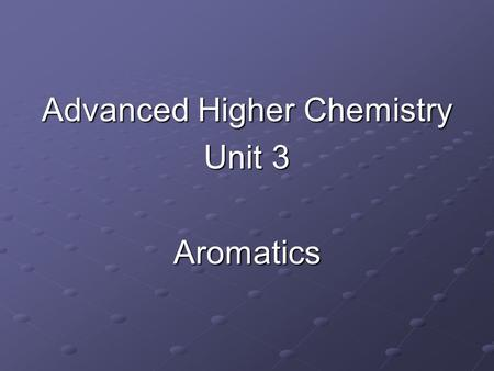 Advanced Higher Chemistry Unit 3 Aromatics. Aromatics Aromatics are hydrocarbons containing the benzene ring (C 6 H 6 ). The systematic name for the family.