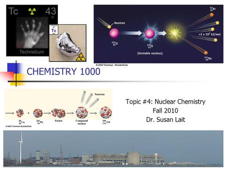 CHEMISTRY 1000 Topic #4: Nuclear Chemistry Fall 2010 Dr. Susan Lait.